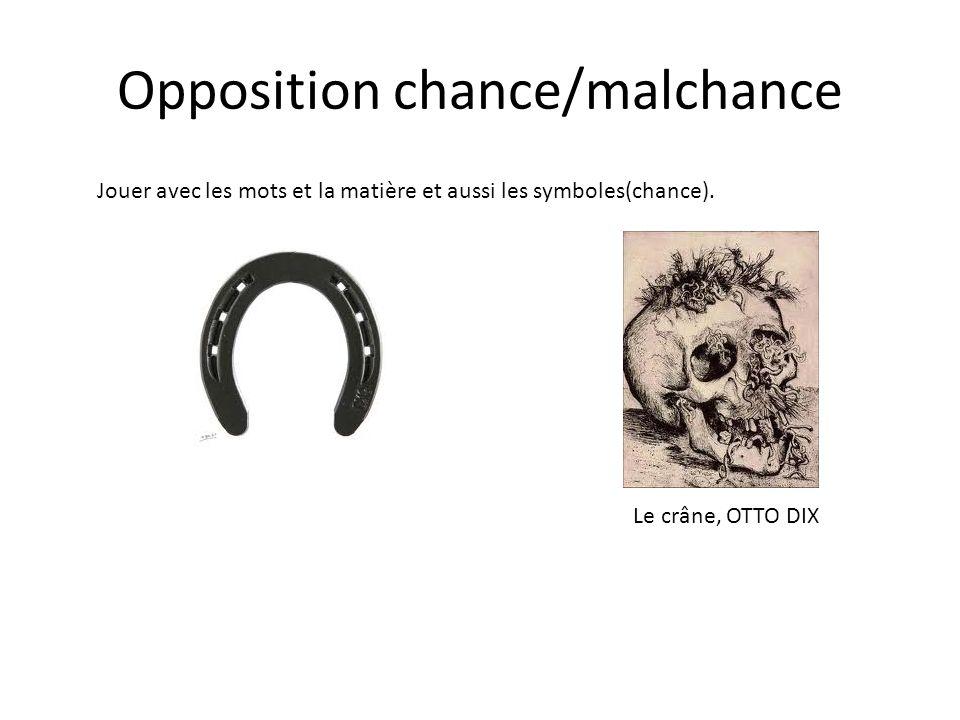 Opposition chance/malchance Jouer avec les mots et la matière et aussi les symboles(chance).