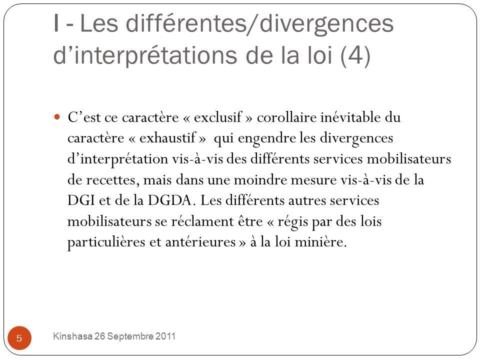 I - Les différentes/divergences dinterprétations de la loi (4) Cest ce caractère « exclusif » corollaire inévitable du caractère « exhaustif » qui engendre les divergences dinterprétation vis-à-vis des différents services mobilisateurs de recettes, mais dans une moindre mesure vis-à-vis de la DGI et de la DGDA.
