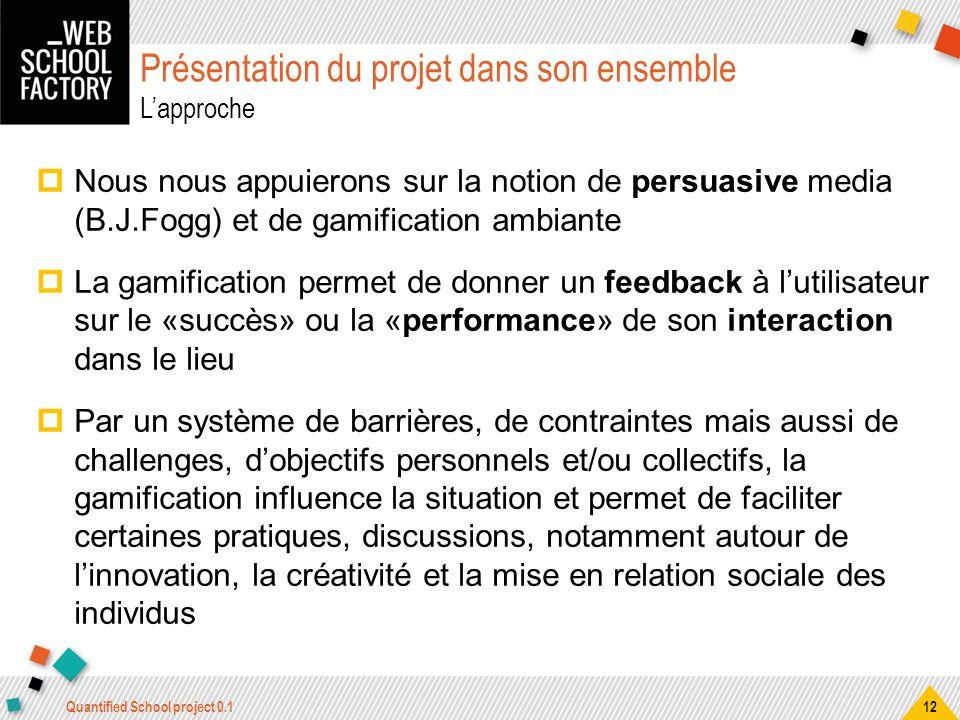 Présentation du projet dans son ensemble Lapproche Nous nous appuierons sur la notion de persuasive media (B.J.Fogg) et de gamification ambiante La ga
