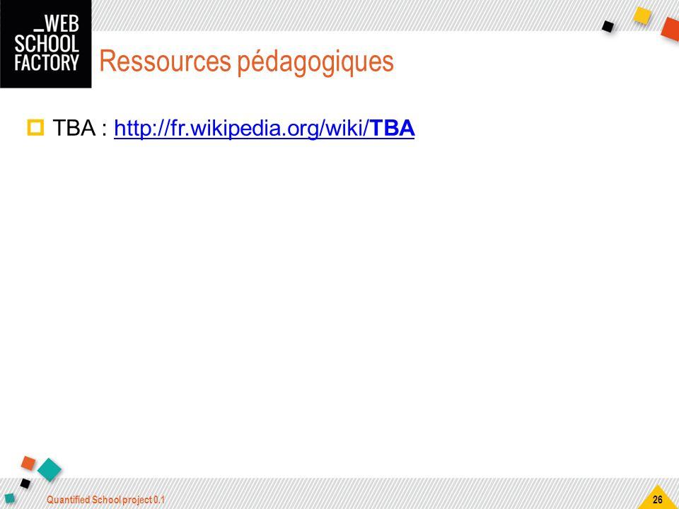 TBA : http://fr.wikipedia.org/wiki/TBA http://fr.wikipedia.org/wiki/TBA Quantified School project 0.1 26