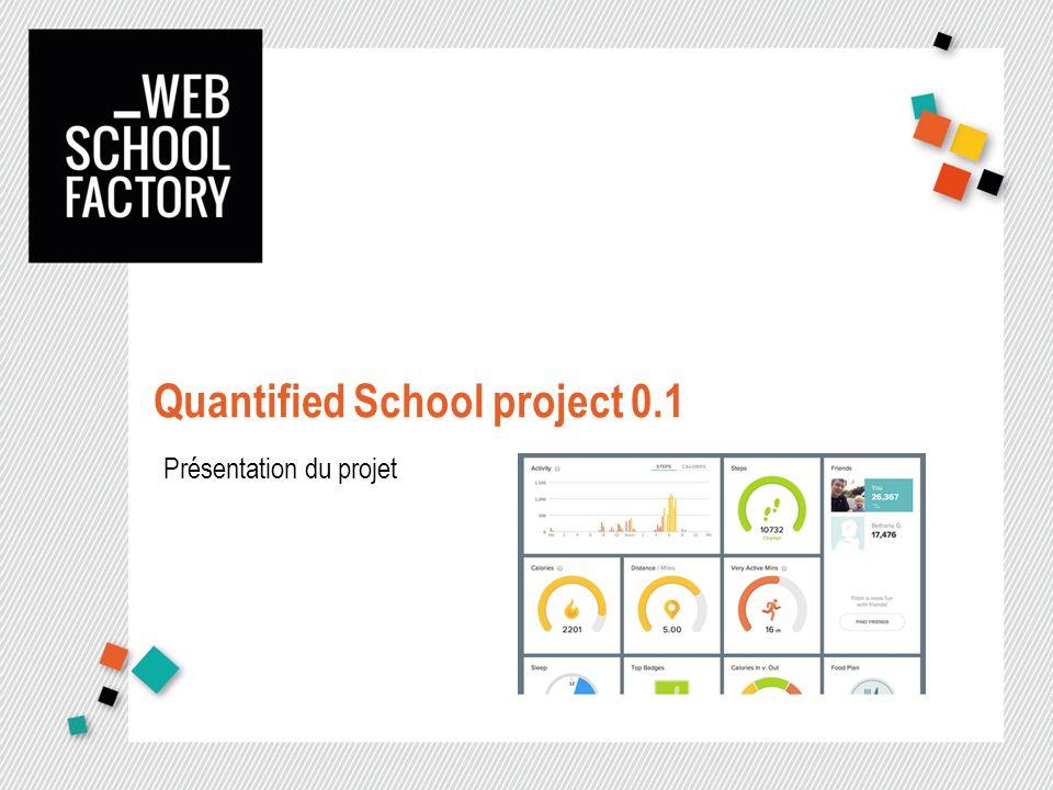 Présentation du projet dans son ensemble Le projet « Quantified School » Le projet « Quantified School » sinscrit dans un projet plus global de la Web School Factory : Penser lécole autrement Durant ce projet, 3 intervenants vous amèneront via des méthodologies innovantes à penser une expérience utilisateur gamifiée dans le cadre de votre parcours dapprenant Ce parcours pourra être quantifié et qualifié par un flux faisant état de lensemble des interactions dun étudiant(s) et donnant une représentation graphique/sociale/… de son utilisateur, à savoir vous.