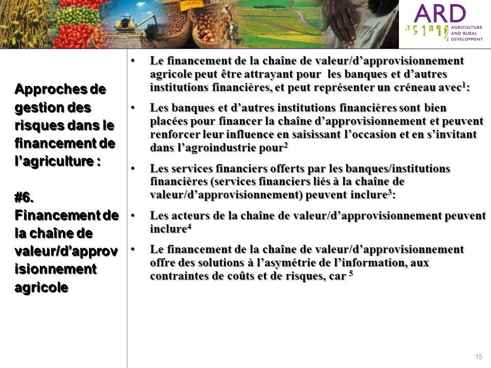 Approches de gestion des risques dans le financement de lagriculture : #6. Financement de la chaîne de valeur/dapprov isionnement agricole 15 Le finan