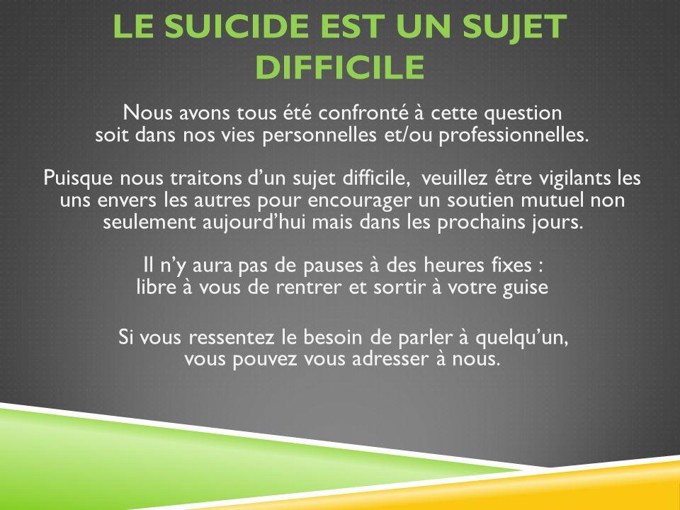 LE SUICIDE EST UN SUJET DIFFICILE Nous avons tous été confronté à cette question soit dans nos vies personnelles et/ou professionnelles. Puisque nous