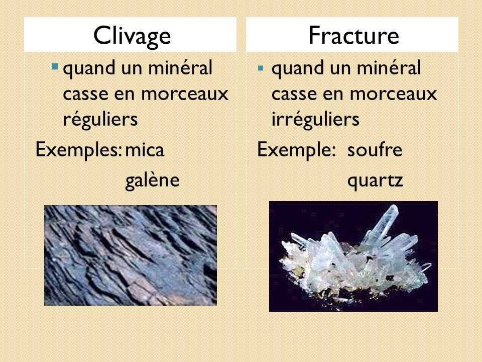 ClivageFracture quand un minéral casse en morceaux réguliers Exemples: mica galène quand un minéral casse en morceaux irréguliers Exemple:soufre quart