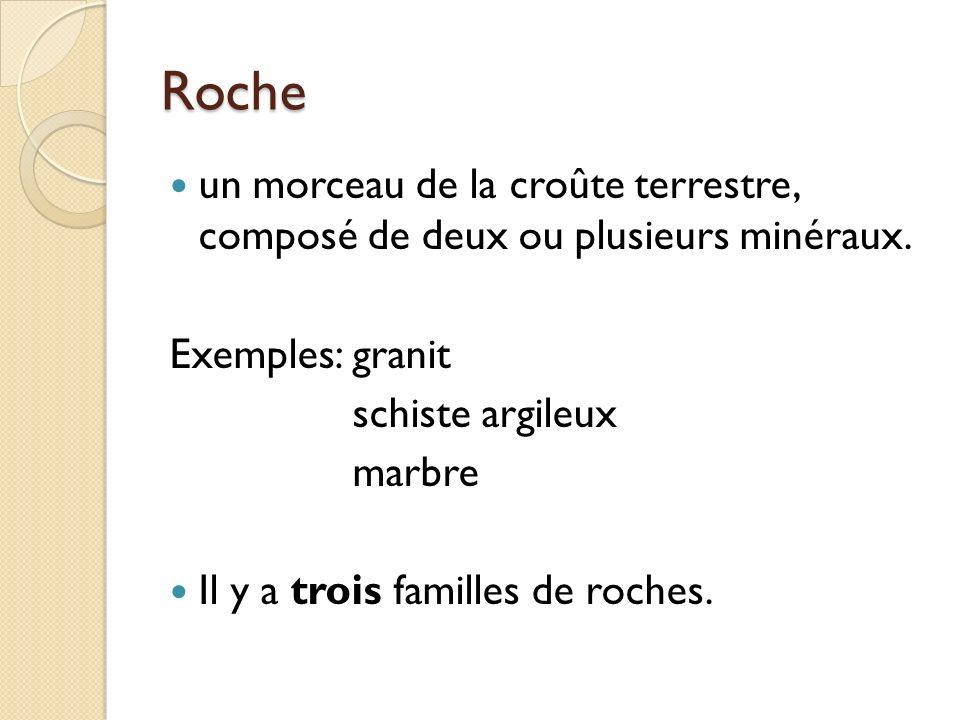 Roche un morceau de la croûte terrestre, composé de deux ou plusieurs minéraux. Exemples:granit schiste argileux marbre Il y a trois familles de roche