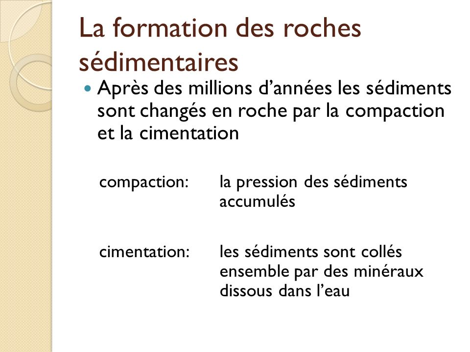 La formation des roches sédimentaires Après des millions dannées les sédiments sont changés en roche par la compaction et la cimentation compaction:la
