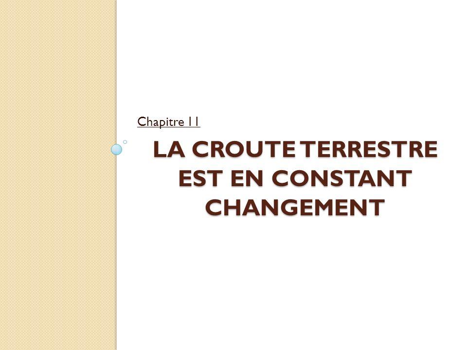LA CROUTE TERRESTRE EST EN CONSTANT CHANGEMENT LA CROUTE TERRESTRE EST EN CONSTANT CHANGEMENT Chapitre 11
