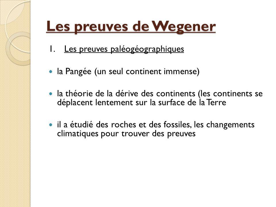 Les preuves de Wegener 1.Les preuves paléogéographiques la Pangée (un seul continent immense) la théorie de la dérive des continents (les continents s