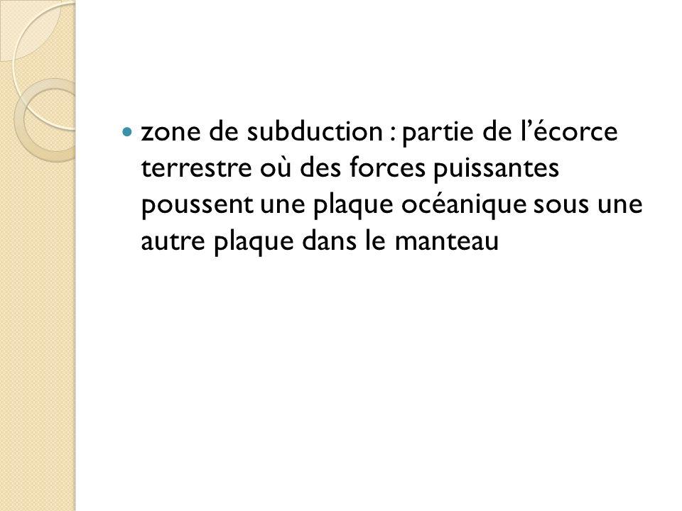 zone de subduction : partie de lécorce terrestre où des forces puissantes poussent une plaque océanique sous une autre plaque dans le manteau