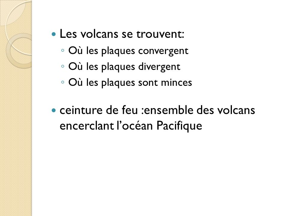 Les volcans se trouvent: Où les plaques convergent Où les plaques divergent Où les plaques sont minces ceinture de feu :ensemble des volcans encerclan