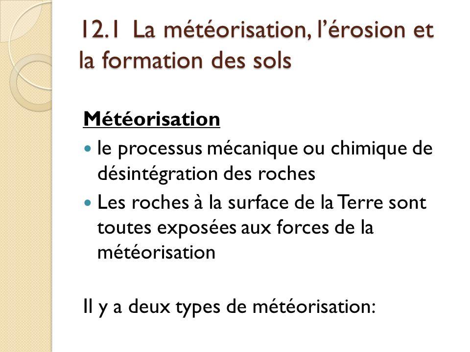 12.1 La météorisation, lérosion et la formation des sols Météorisation le processus mécanique ou chimique de désintégration des roches Les roches à la