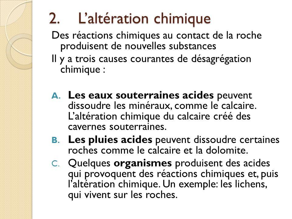 2.Laltération chimique Des réactions chimiques au contact de la roche produisent de nouvelles substances Il y a trois causes courantes de désagrégatio