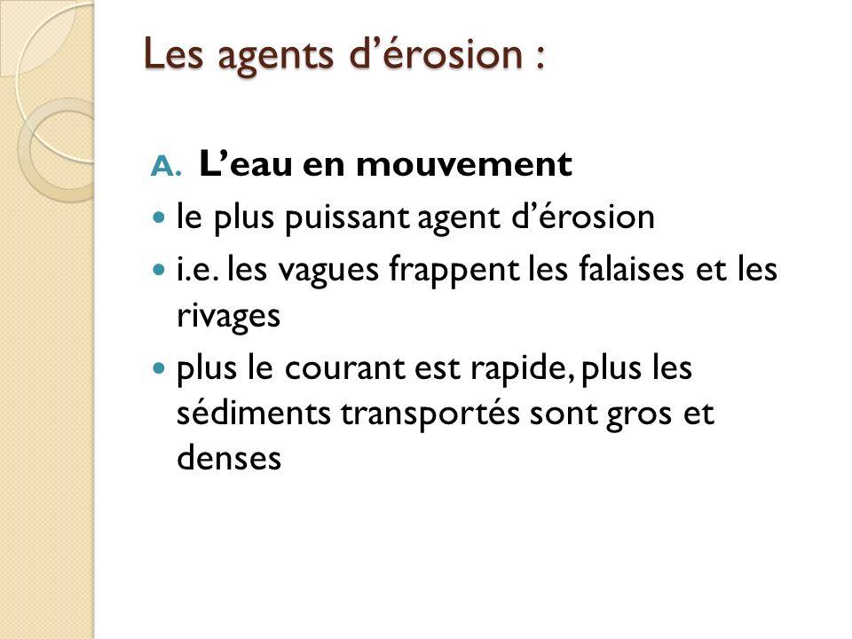 Les agents dérosion : A. Leau en mouvement le plus puissant agent dérosion i.e. les vagues frappent les falaises et les rivages plus le courant est ra