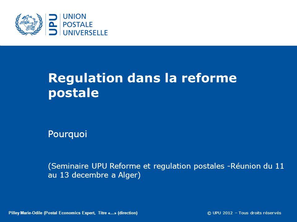 © UPU 2012 – Tous droits réservés Regulation dans la reforme postale Pourquoi Pilley Marie-Odile (Postal Economics Expert, Titre «…» (direction) (Seminaire UPU Reforme et regulation postales -Réunion du 11 au 13 decembre a Alger)