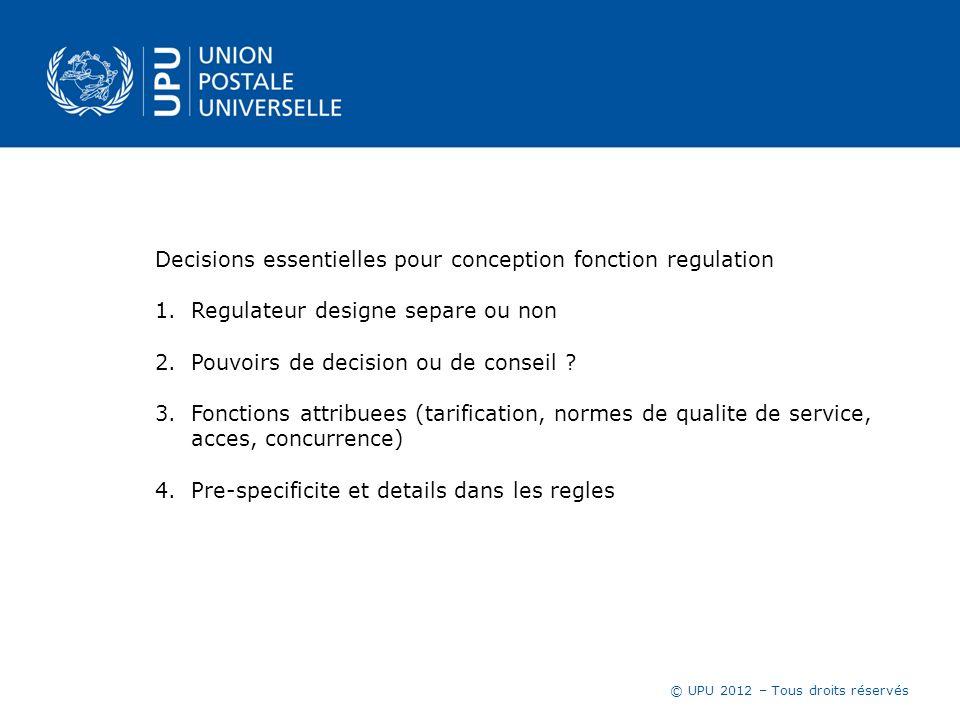 © UPU 2012 – Tous droits réservés Decisions essentielles pour conception fonction regulation 1.Regulateur designe separe ou non 2.Pouvoirs de decision ou de conseil .