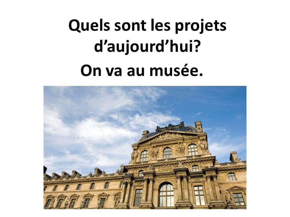 Quels sont les projets daujourdhui? On va au musée.
