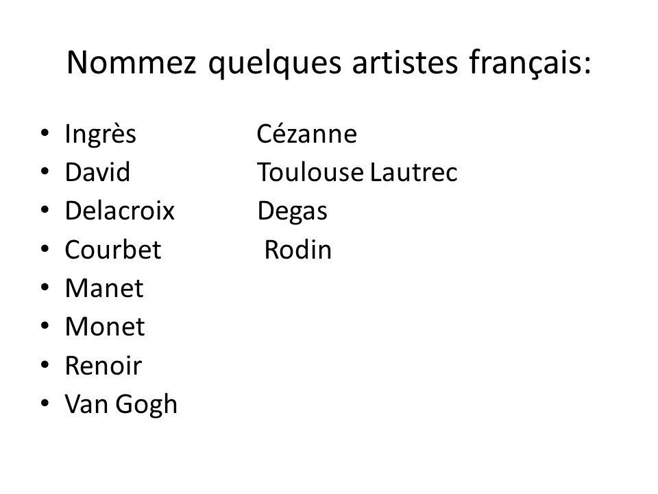 Nommez quelques artistes français: Ingrès Cézanne David Toulouse Lautrec Delacroix Degas Courbet Rodin Manet Monet Renoir Van Gogh