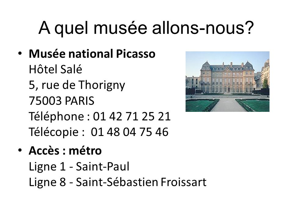 A quel musée allons-nous? Musée national Picasso Hôtel Salé 5, rue de Thorigny 75003 PARIS Téléphone : 01 42 71 25 21 Télécopie : 01 48 04 75 46 Accès