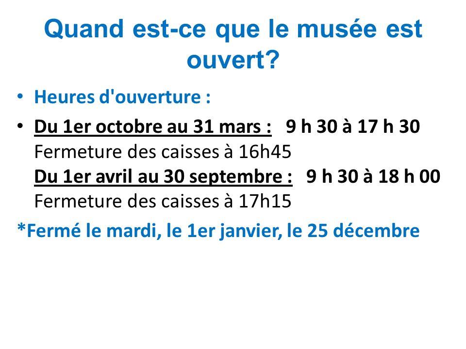 Quand est-ce que le musée est ouvert? Heures d'ouverture : Du 1er octobre au 31 mars : 9 h 30 à 17 h 30 Fermeture des caisses à 16h45 Du 1er avril au
