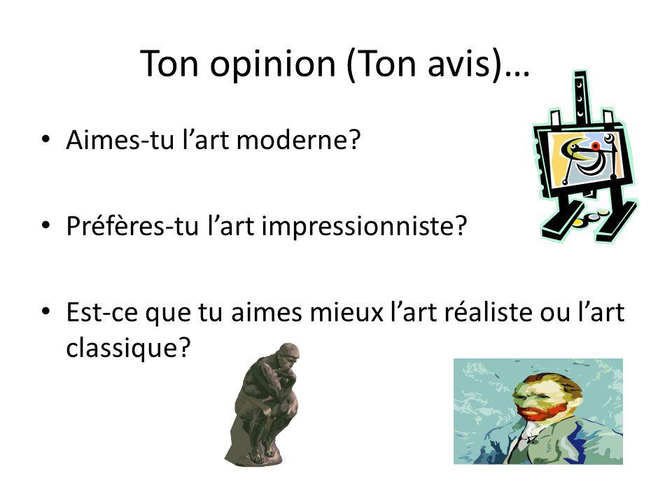 Ton opinion (Ton avis)… Aimes-tu lart moderne? Préfères-tu lart impressionniste? Est-ce que tu aimes mieux lart réaliste ou lart classique?