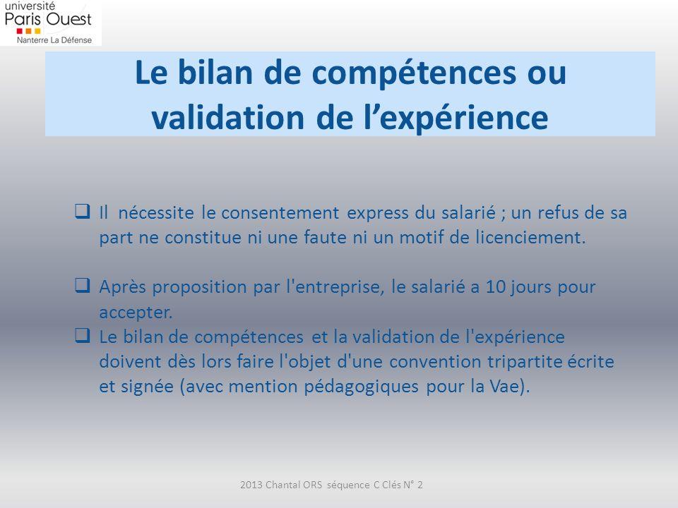 Le bilan de compétences ou validation de lexpérience 2013 Chantal ORS séquence C Clés N° 2 Il nécessite le consentement express du salarié ; un refus