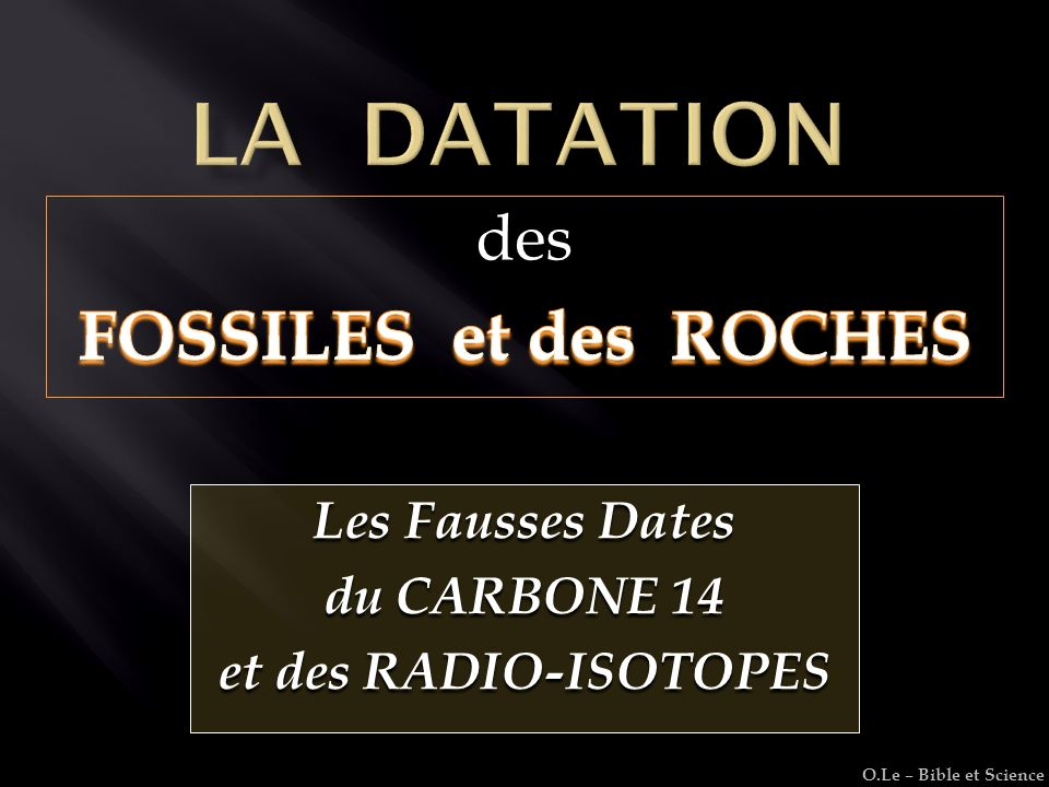 Les Fausses Dates du CARBONE 14 et des RADIO-ISOTOPES O.Le – Bible et Science