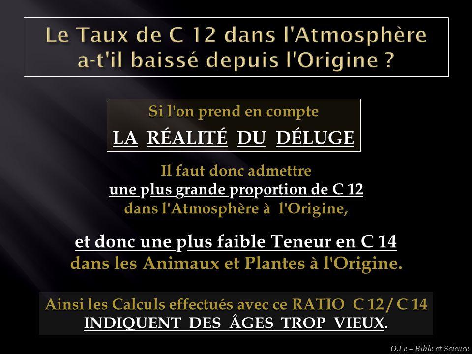 Si l'on prend en compte LA RÉALITÉ DU DÉLUGE Il faut donc admettre une plus grande proportion de C 12 dans l'Atmosphère à l'Origine, et donc une plus