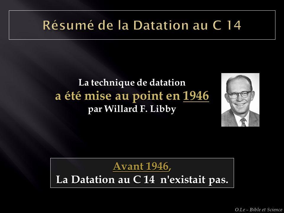 Avant 1946, La Datation au C 14 n'existait pas. La technique de datation a été mise au point en 1946 par Willard F. Libby O.Le – Bible et Science