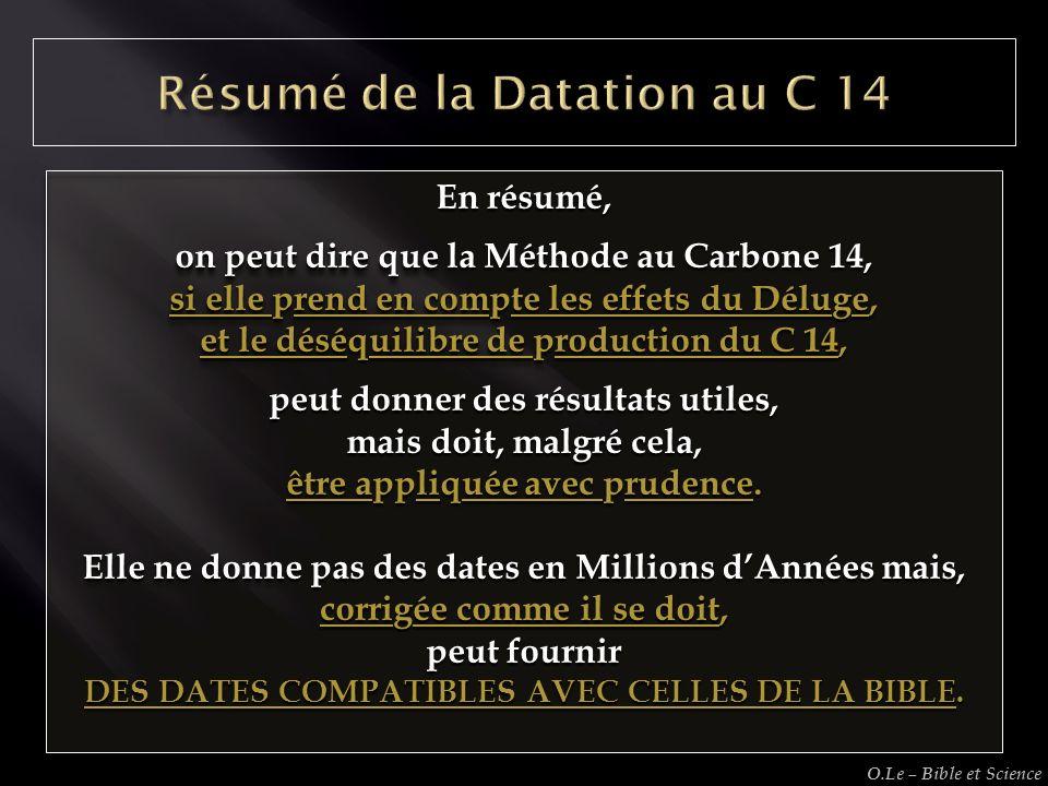 En résumé, on peut dire que la Méthode au Carbone 14, si elle prend en compte les effets du Déluge, et le déséquilibre de production du C 14, peut don
