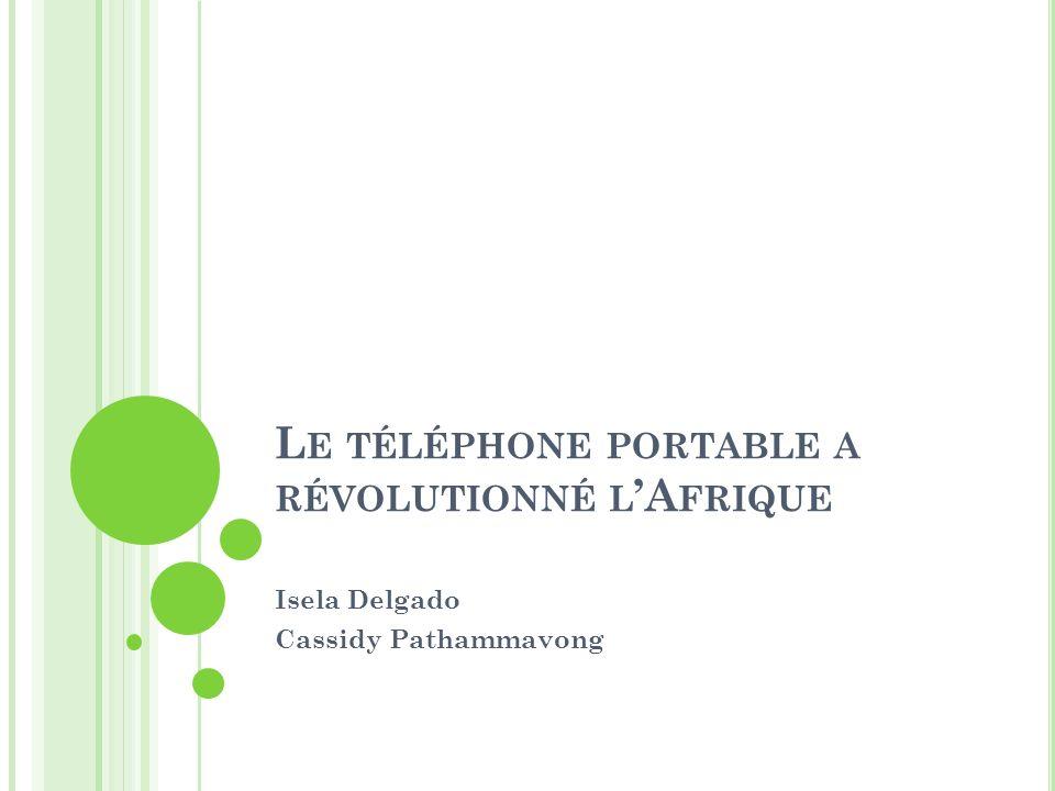 L E TÉLÉPHONE PORTABLE A RÉVOLUTIONNÉ L A FRIQUE Isela Delgado Cassidy Pathammavong