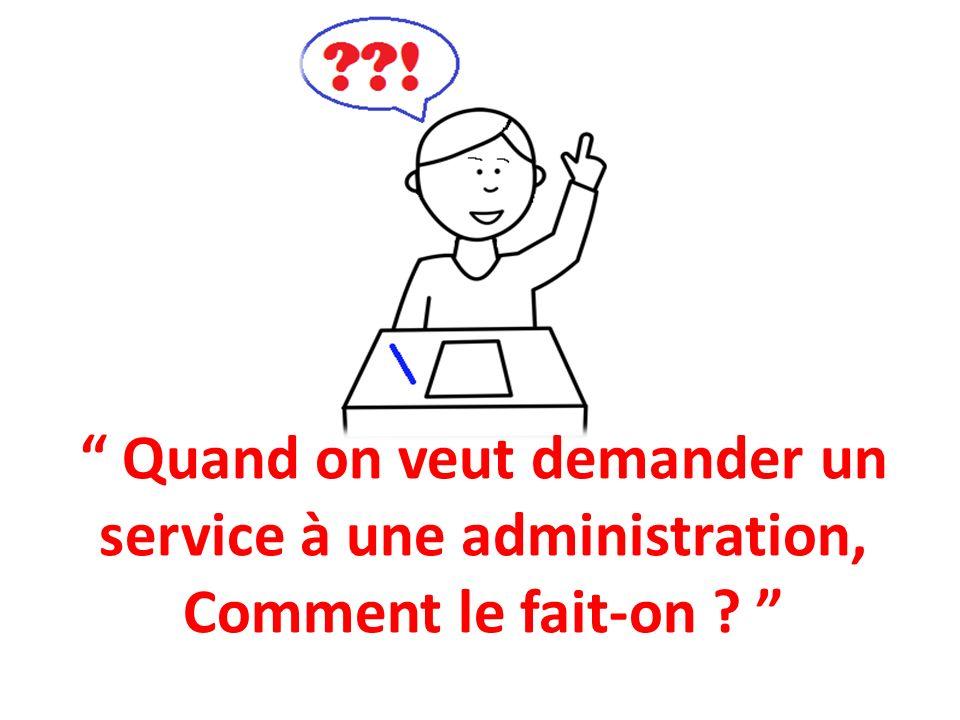 Quand on veut demander un service à une administration, Comment le fait-on ?