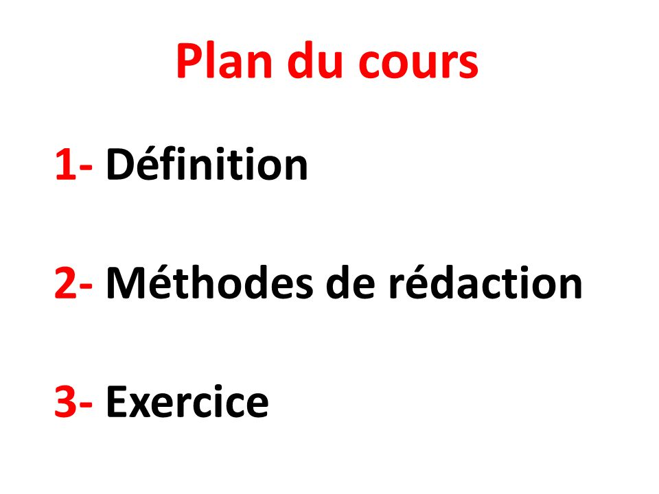 1- Définition 2- Méthodes de rédaction 3- Exercice Plan du cours