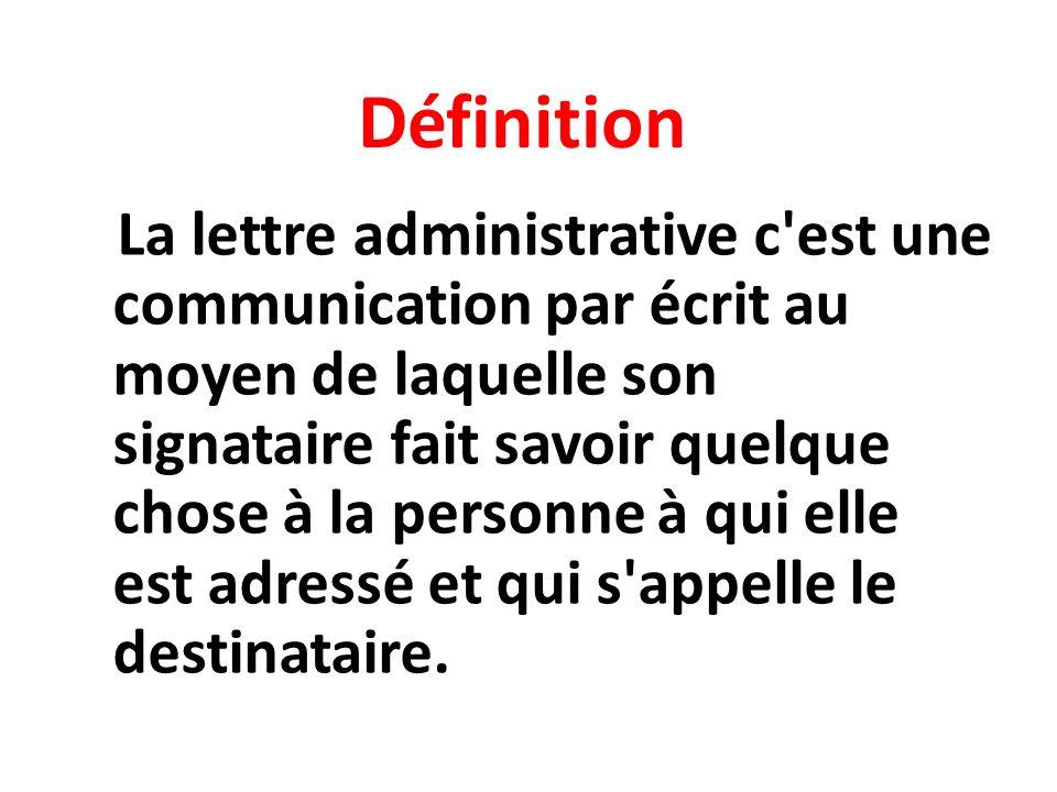 Définition La lettre administrative c est une communication par écrit au moyen de laquelle son signataire fait savoir quelque chose à la personne à qui elle est adressé et qui s appelle le destinataire.