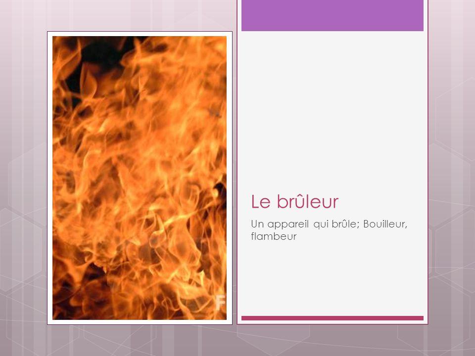 Le brûleur Un appareil qui brûle; Bouilleur, flambeur