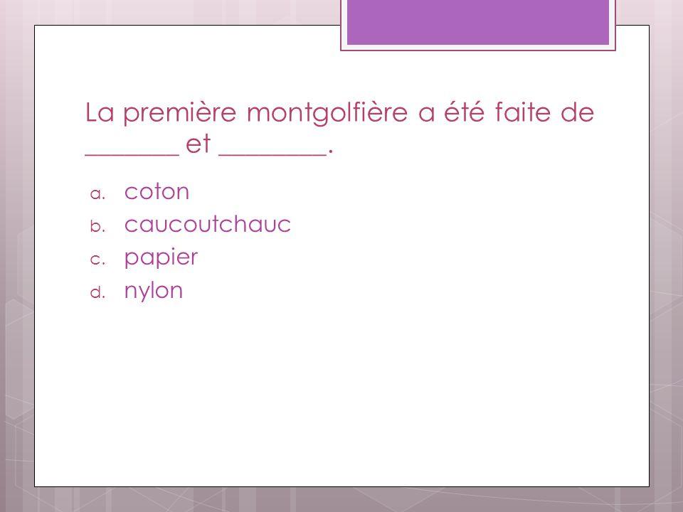 La première montgolfière a été faite de _______ et ________. a. coton b. caucoutchauc c. papier d. nylon