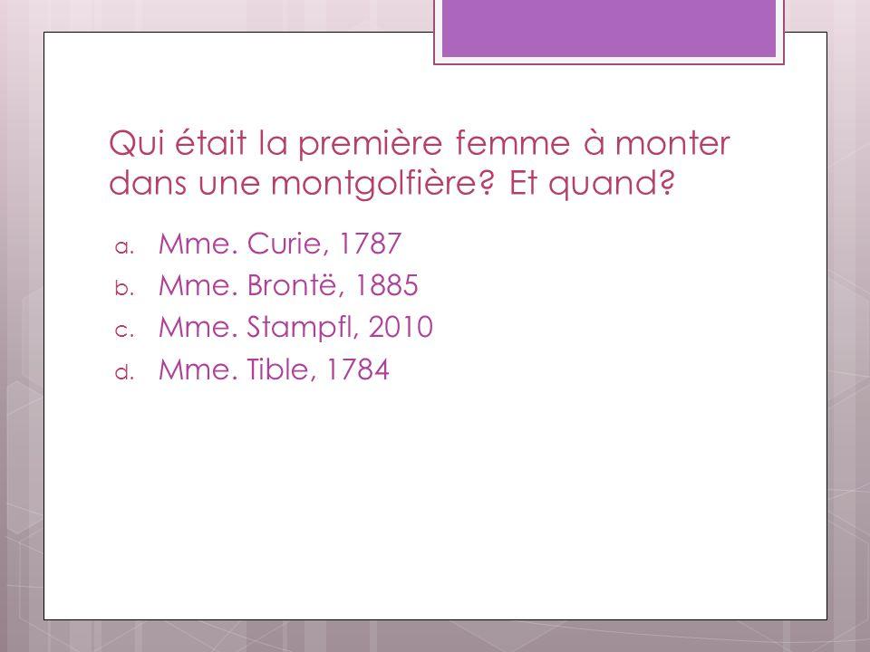 Qui était la première femme à monter dans une montgolfière? Et quand? a. Mme. Curie, 1787 b. Mme. Brontë, 1885 c. Mme. Stampfl, 2010 d. Mme. Tible, 17