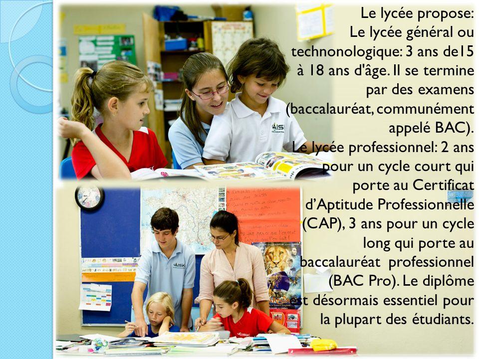 Le lycée propose: Le lycée général ou technonologique: 3 ans de15 à 18 ans d'âge. Il se termine par des examens (baccalauréat, communément appelé BAC)