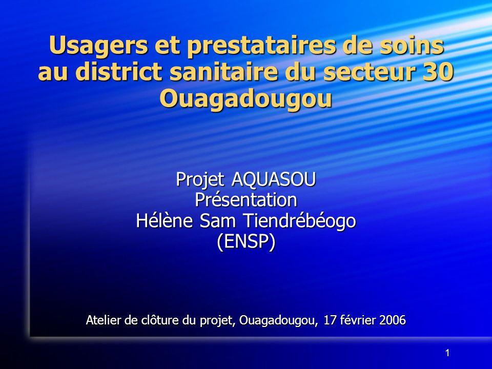 1 Usagers et prestataires de soins au district sanitaire du secteur 30 Ouagadougou Projet AQUASOU Présentation Hélène Sam Tiendrébéogo (ENSP) Atelier de clôture du projet, Ouagadougou, 17 février 2006