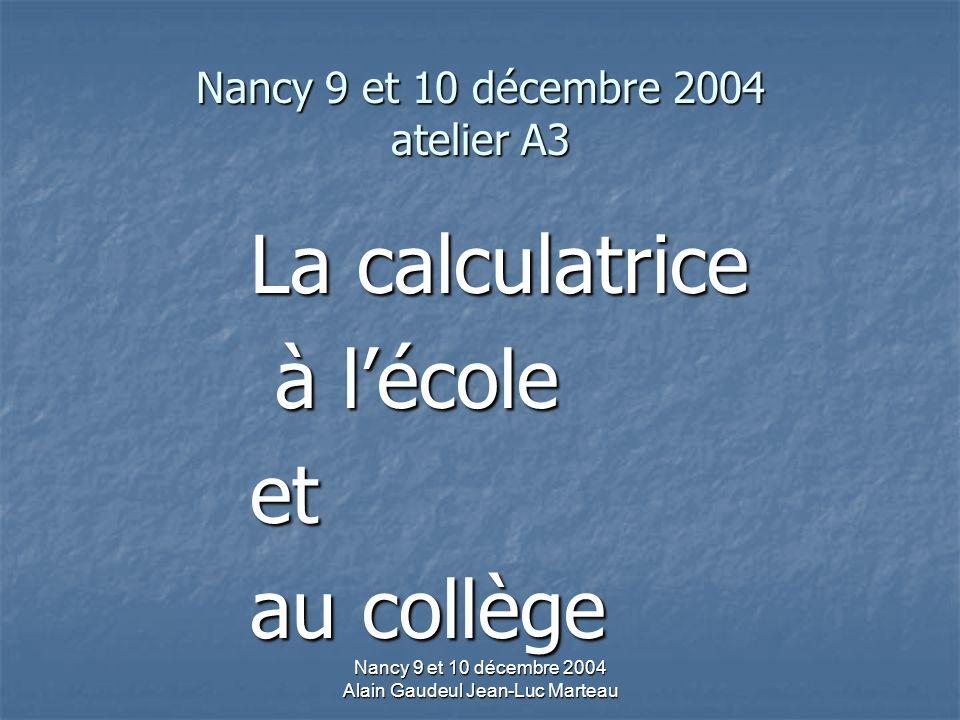 Nancy 9 et 10 décembre 2004 Alain Gaudeul Jean-Luc Marteau Nancy 9 et 10 décembre 2004 atelier A3 La calculatrice à lécole à lécoleet au collège