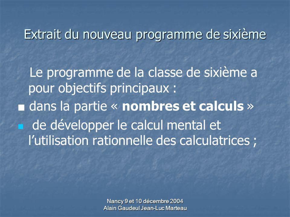 Nancy 9 et 10 décembre 2004 Alain Gaudeul Jean-Luc Marteau Extrait du nouveau programme de sixième Le programme de la classe de sixième a pour objectifs principaux : dans la partie « nombres et calculs » de développer le calcul mental et lutilisation rationnelle des calculatrices ;