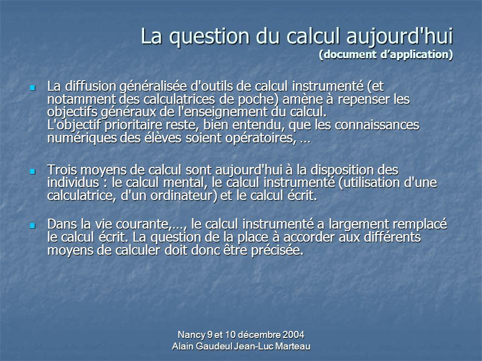 Nancy 9 et 10 décembre 2004 Alain Gaudeul Jean-Luc Marteau La question du calcul aujourd hui (document dapplication) La diffusion généralisée d outils de calcul instrumenté (et notamment des calculatrices de poche) amène à repenser les objectifs généraux de l enseignement du calcul.