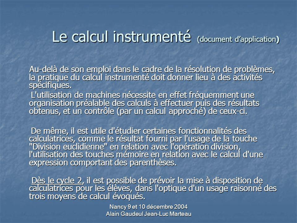 Nancy 9 et 10 décembre 2004 Alain Gaudeul Jean-Luc Marteau Le calcul instrumenté (document dapplication) Au-delà de son emploi dans le cadre de la résolution de problèmes, la pratique du calcul instrumenté doit donner lieu à des activités spécifiques.