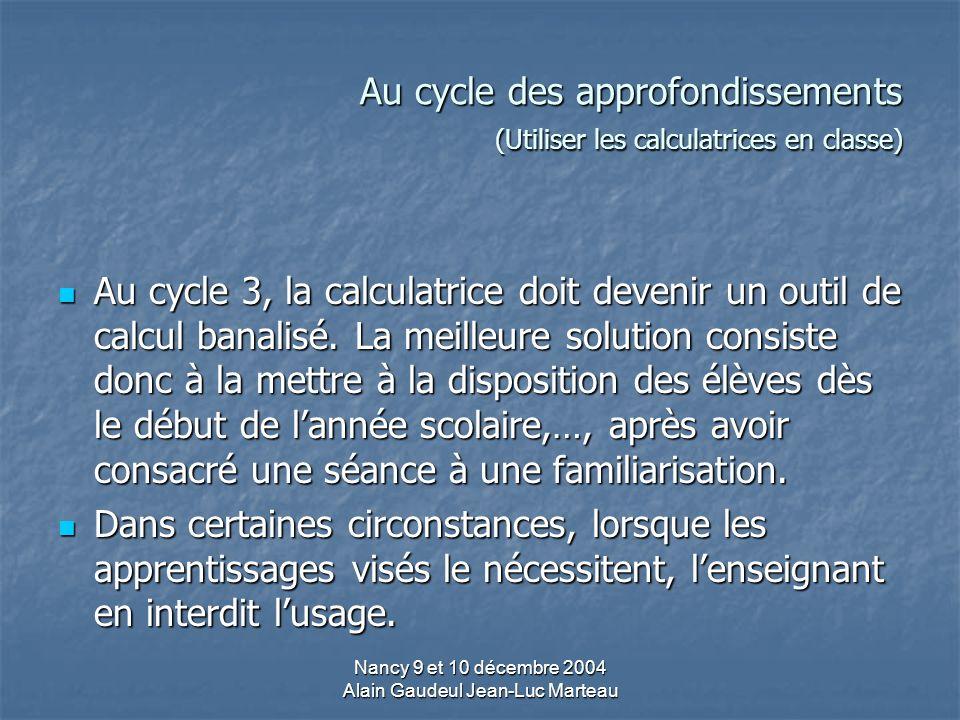 Nancy 9 et 10 décembre 2004 Alain Gaudeul Jean-Luc Marteau Au cycle des approfondissements (Utiliser les calculatrices en classe) Au cycle 3, la calculatrice doit devenir un outil de calcul banalisé.