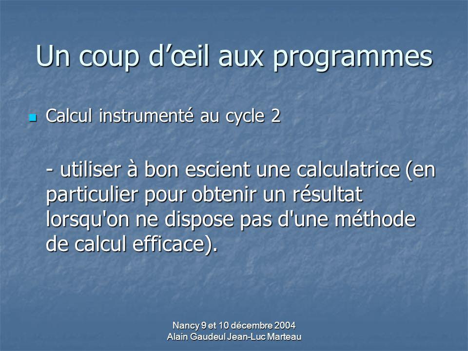Nancy 9 et 10 décembre 2004 Alain Gaudeul Jean-Luc Marteau Un coup dœil aux programmes Calcul instrumenté au cycle 2 Calcul instrumenté au cycle 2 - utiliser à bon escient une calculatrice (en particulier pour obtenir un résultat lorsqu on ne dispose pas d une méthode de calcul efficace).