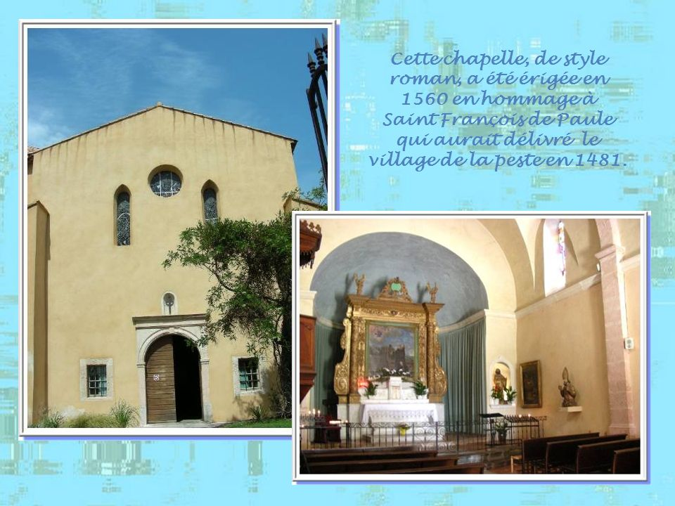 Cette chapelle, de style roman, a été érigée en 1560 en hommage à Saint François de Paule qui aurait délivré le village de la peste en 1481.