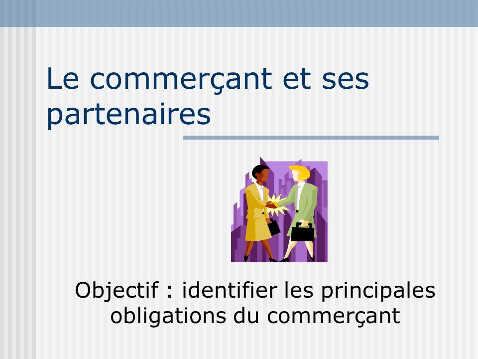 Le commerçant et ses partenaires Objectif : identifier les principales obligations du commerçant