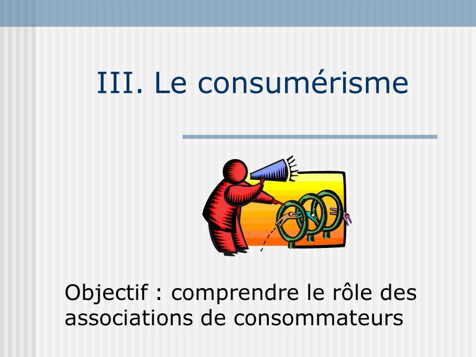 III. Le consumérisme Objectif : comprendre le rôle des associations de consommateurs
