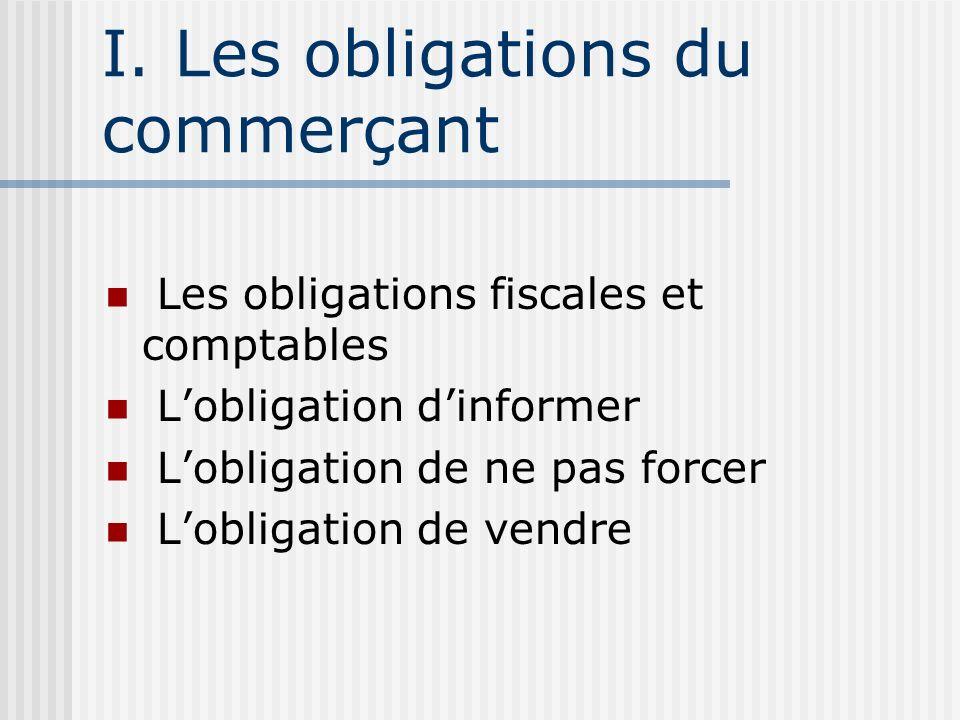 I. Les obligations du commerçant Les obligations fiscales et comptables Lobligation dinformer Lobligation de ne pas forcer Lobligation de vendre