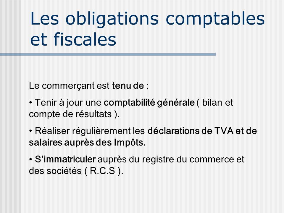 Les obligations comptables et fiscales Le commerçant est tenu de : Tenir à jour une comptabilité générale ( bilan et compte de résultats ). Réaliser r