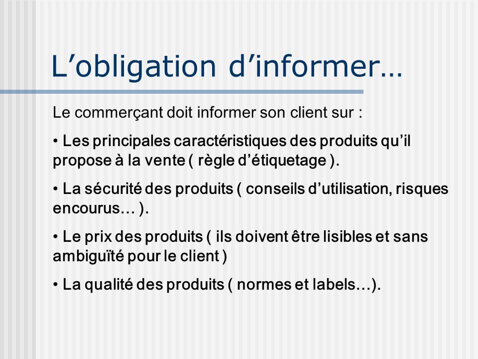 Lobligation dinformer… Le commerçant doit informer son client sur : Les principales caractéristiques des produits quil propose à la vente ( règle déti